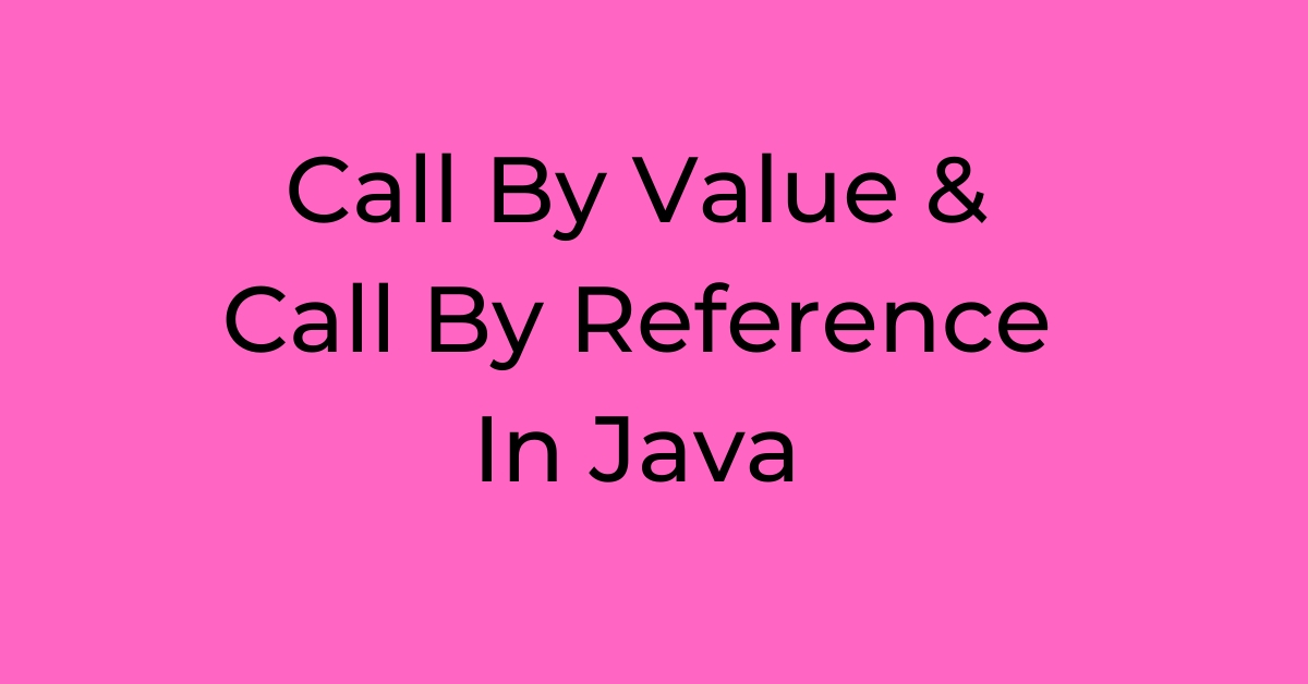Call By Value & Call By Reference In Java